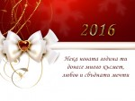 Нека новата 2016 година ти донесе много късмет, любов и сбъднати мечти