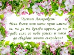 Честит Лазаровден! Нека всеки път като чуеш името си, то да ти вдъхва кураж, да ти дава сили за нови успехи и така да сбъдваш мечти съкровени!