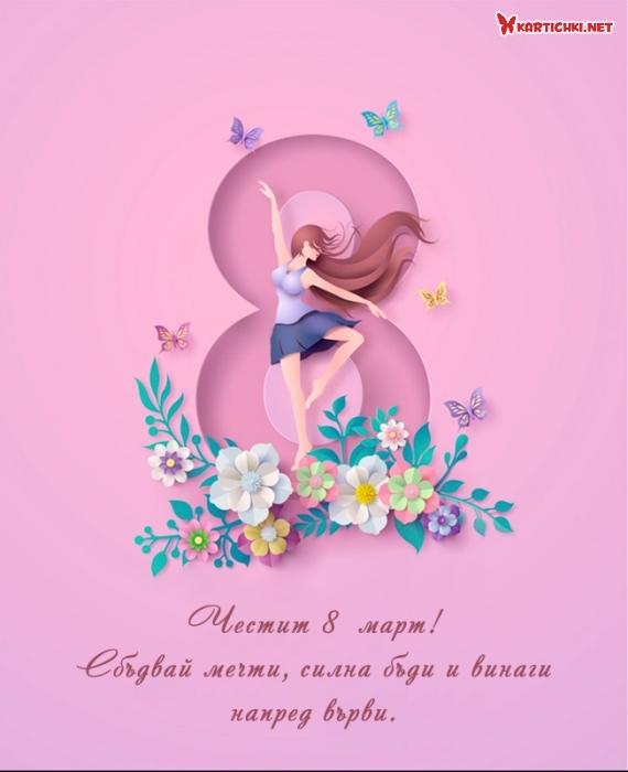 Честит 8  март! Сбъдвай мечти, силна бъди и винаги напред върви.