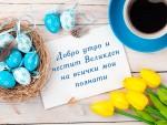 Добро утро и честит Великден на всички мои познати